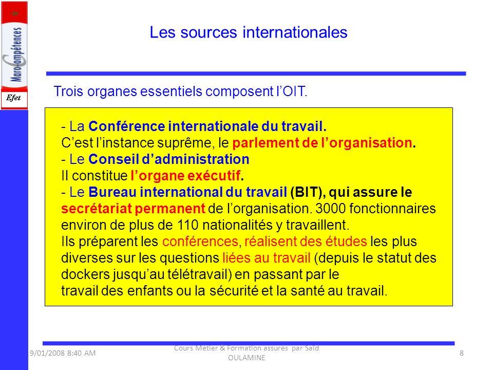 Trois organes essentiels composent lOIT. Les sources internationales 9/01/2008 8:40 AM8 Cours Métier & Formation assurés par Saïd OULAMINE - La Confér