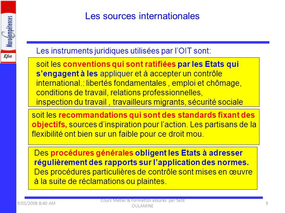 Les instruments juridiques utilisées par lOIT sont: Les sources internationales 9/01/2008 8:40 AM9 Cours Métier & Formation assurés par Saïd OULAMINE
