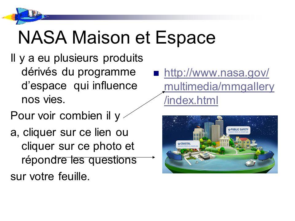NASA Maison et Espace Il y a eu plusieurs produits dérivés du programme despace qui influence nos vies. Pour voir combien il y a, cliquer sur ce lien