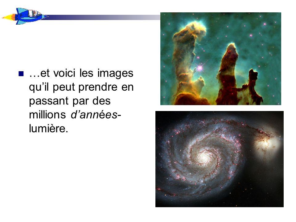 …et voici les images quil peut prendre en passant par des millions dannées- lumière.