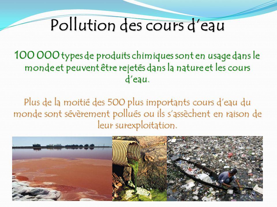 Pollution des cours deau 100 000 types de produits chimiques sont en usage dans le monde et peuvent être rejetés dans la nature et les cours deau. Plu