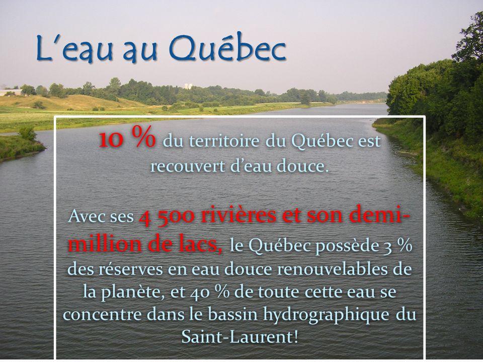 Leau au Québec 10 % du territoire du Québec est recouvert deau douce. Avec ses 4 500 rivières et son demi- million de lacs, le Québec possède 3 % des