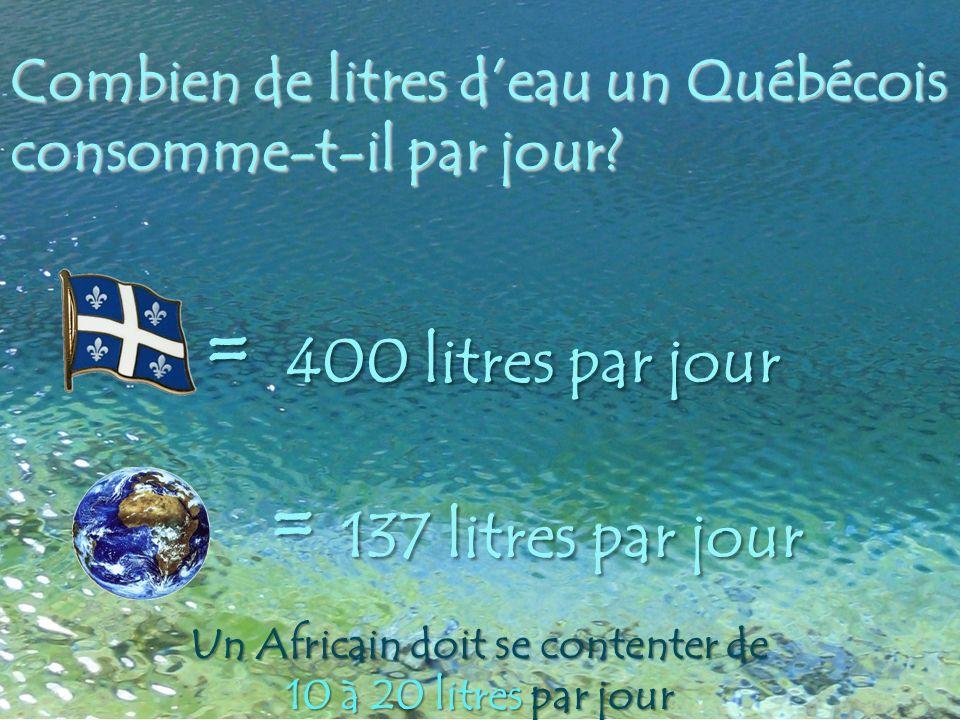 Combien de litres deau un Québécois consomme-t-il par jour? = 137 litres par jour = 137 litres par jour = 400 litres par jour Un Africain doit se cont