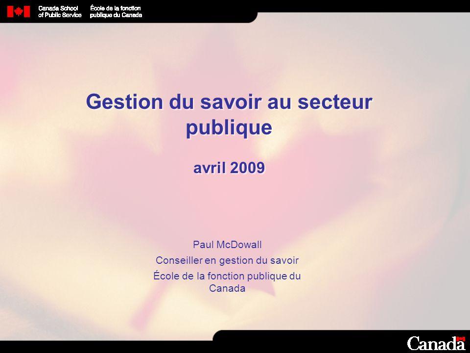 Gestion du savoir au secteur publique avril 2009 Paul McDowall Conseiller en gestion du savoir École de la fonction publique du Canada