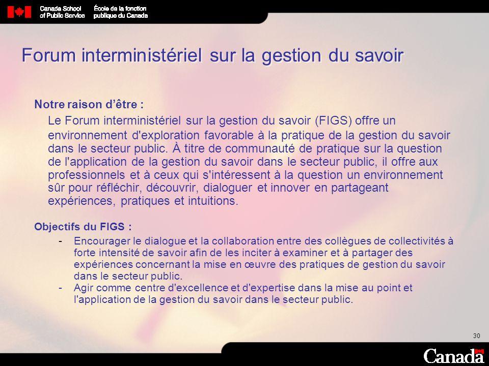 30 Forum interministériel sur la gestion du savoir Notre raison dêtre : Le Forum interministériel sur la gestion du savoir (FIGS) offre un environneme