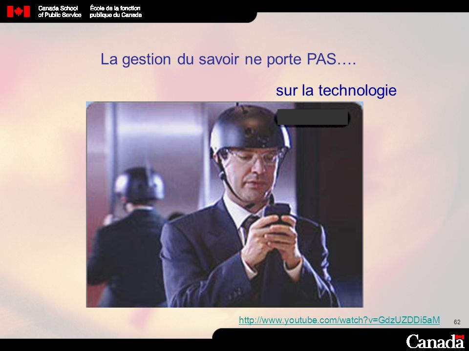62 La gestion du savoir ne porte PAS…. sur la technologie http://www.youtube.com/watch?v=GdzUZDDi5aM