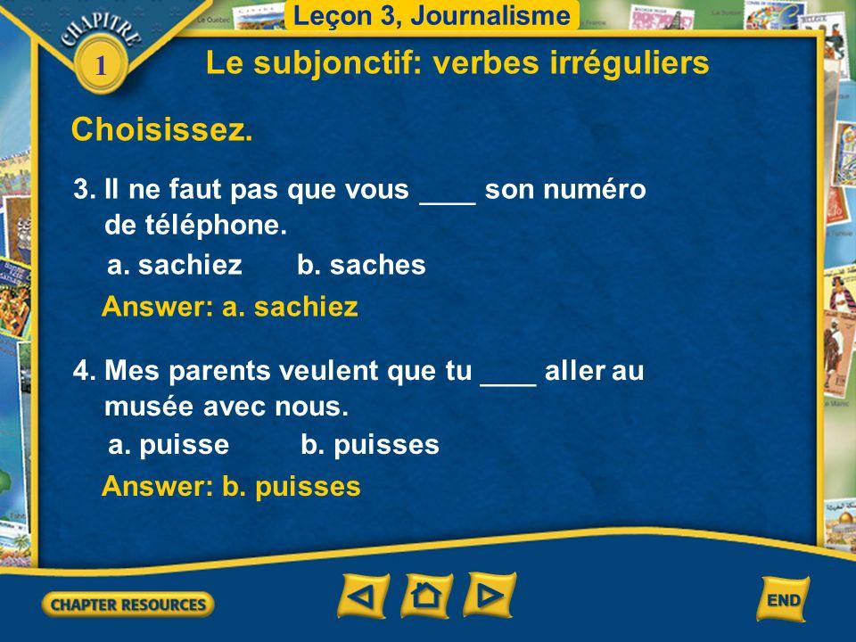 1 Answer: a. sachiez Choisissez. Le subjonctif: verbes irréguliers 3. Il ne faut pas que vous ___ son numéro de téléphone. a. sachiez b. saches Answer