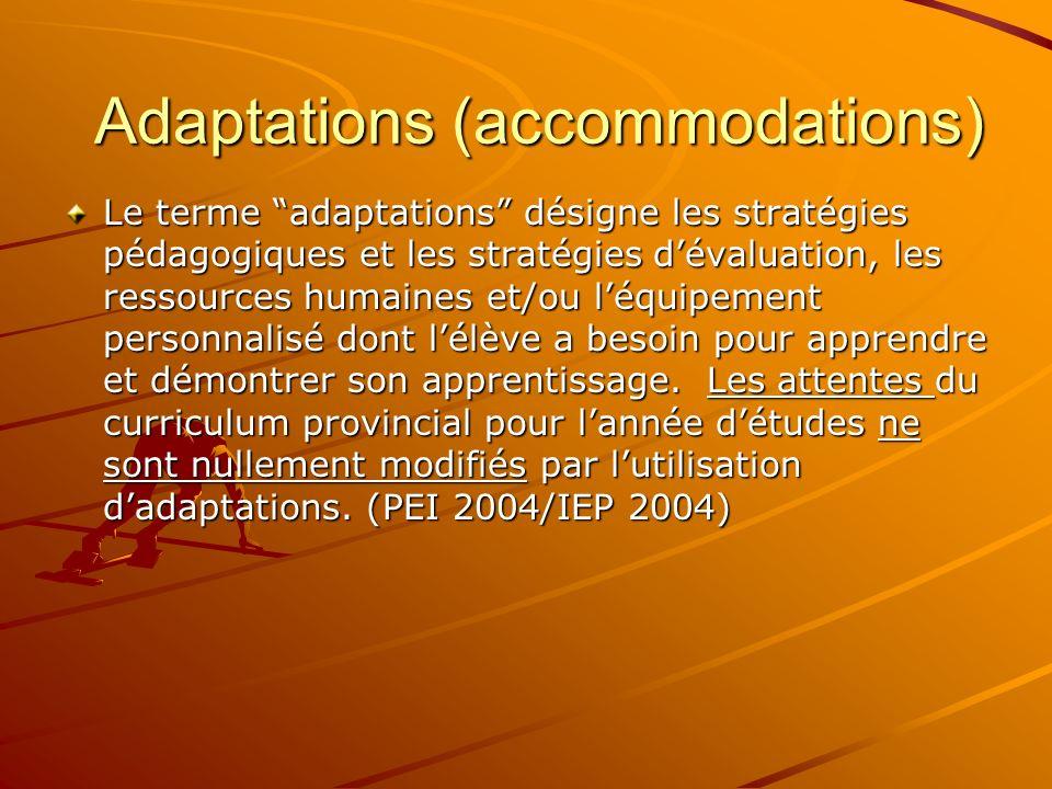 Adaptations (accommodations) Le terme adaptations désigne les stratégies pédagogiques et les stratégies dévaluation, les ressources humaines et/ou léquipement personnalisé dont lélève a besoin pour apprendre et démontrer son apprentissage.