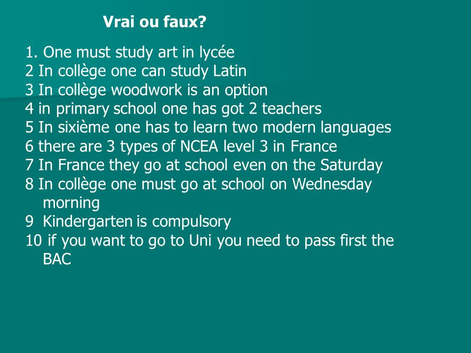 Vrai ou faux? 1. One must study art in lycée 2 In collège one can study Latin 3 In collège woodwork is an option 4 in primary school one has got 2 tea