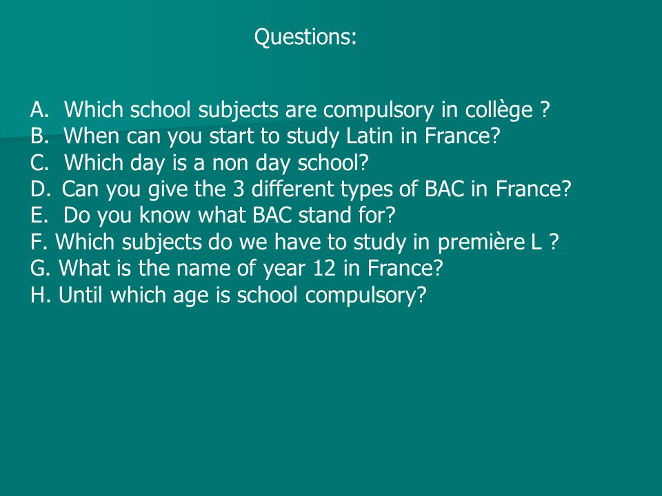 Questions: A. Which school subjects are compulsory in collège ? B. When can you start to study Latin in France? C. Which day is a non day school? D. C