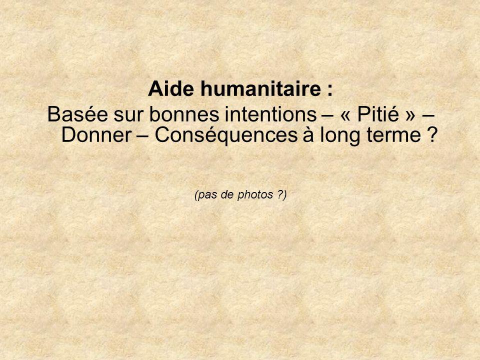 Aide humanitaire : Basée sur bonnes intentions – « Pitié » – Donner – Conséquences à long terme .
