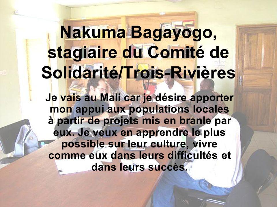 Nakuma Bagayogo, stagiaire du Comité de Solidarité/Trois-Rivières Je vais au Mali car je désire apporter mon appui aux populations locales à partir de projets mis en branle par eux.
