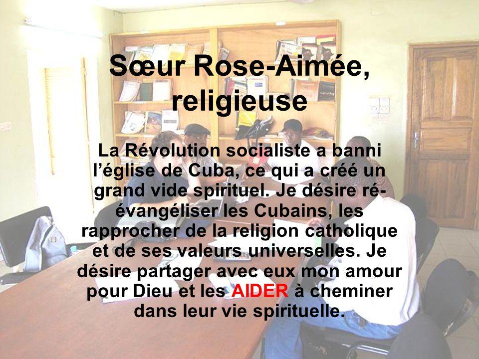 Sœur Rose-Aimée, religieuse La Révolution socialiste a banni léglise de Cuba, ce qui a créé un grand vide spirituel.