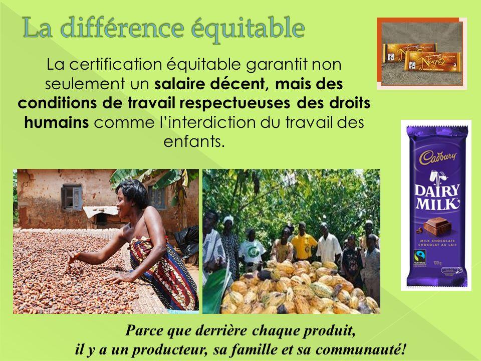 Parce que derrière chaque produit, il y a un producteur, sa famille et sa communauté! La certification équitable garantit non seulement un salaire déc