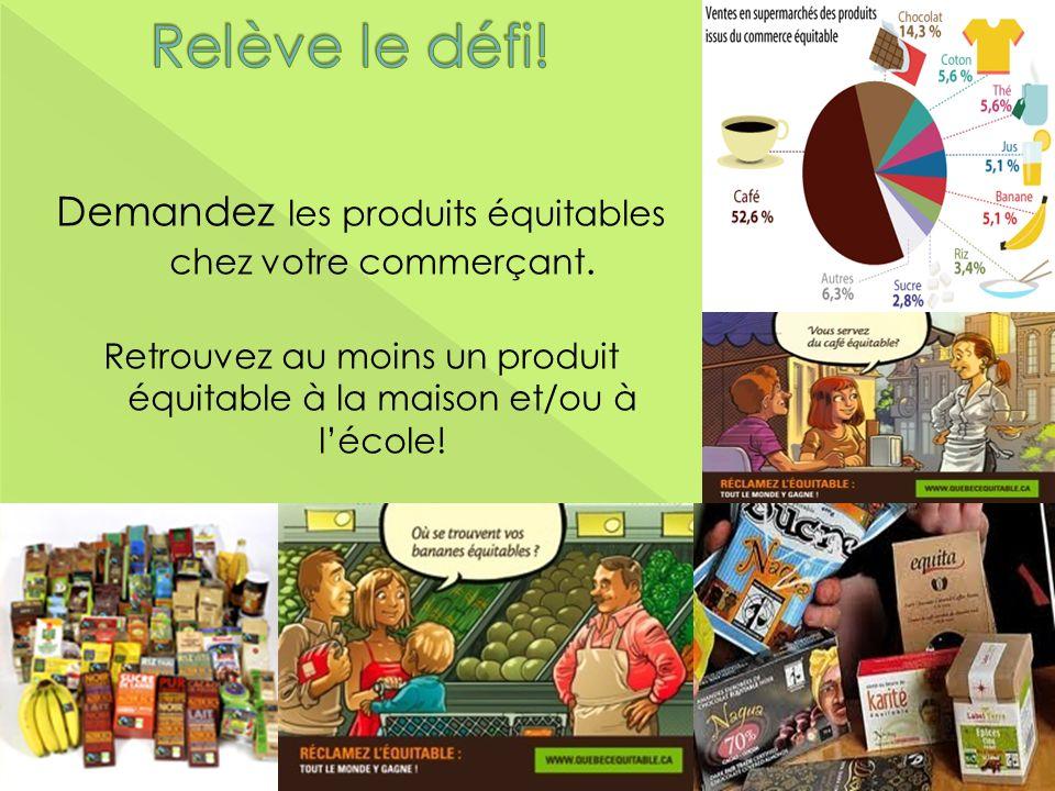 Demandez les produits équitables chez votre commerçant. Retrouvez au moins un produit équitable à la maison et/ou à lécole!