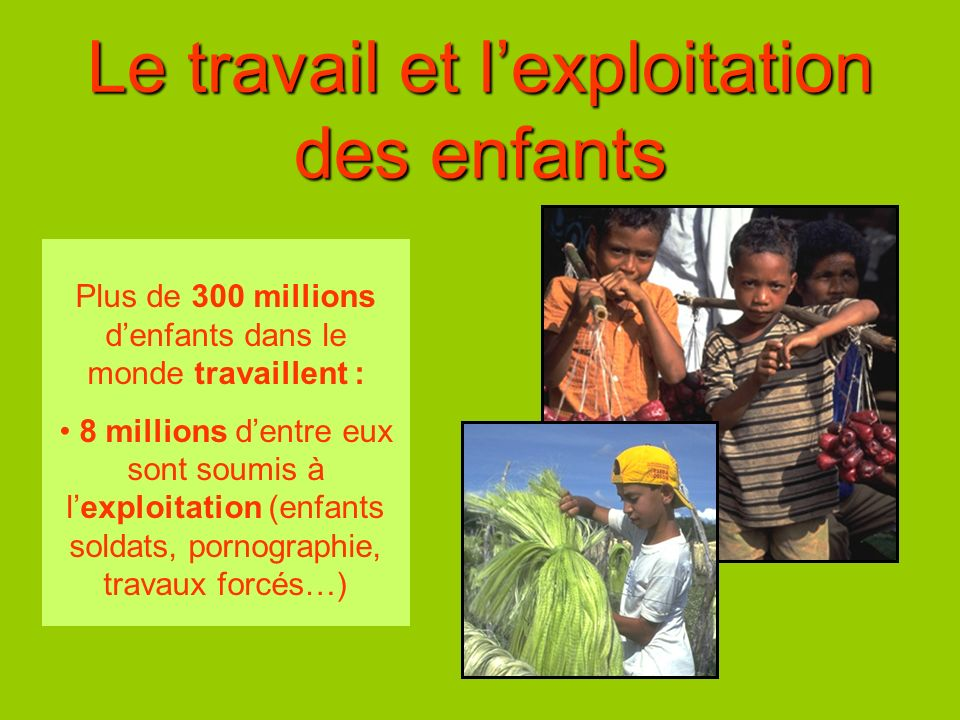 Le travail et lexploitation des enfants Plus de 300 millions denfants dans le monde travaillent : 8 millions dentre eux sont soumis à lexploitation (e