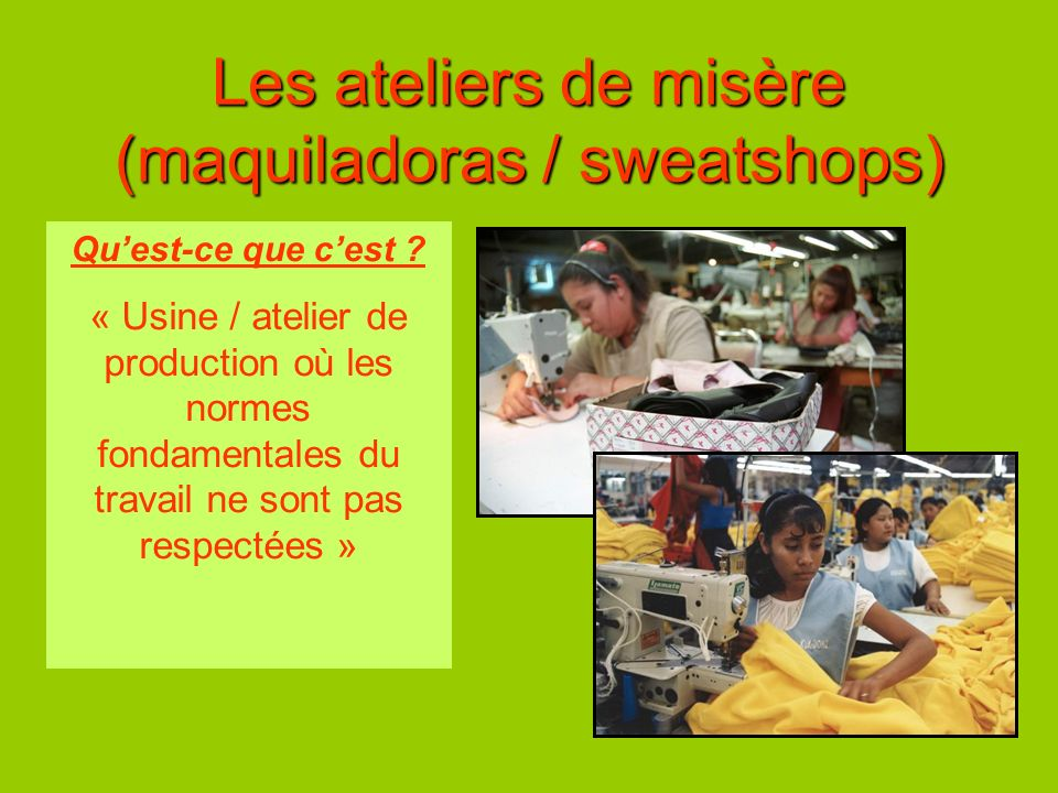 Les ateliers de misère (maquiladoras / sweatshops) Quest-ce que cest ? « Usine / atelier de production où les normes fondamentales du travail ne sont