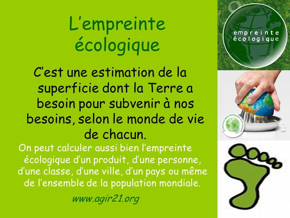 Lempreinte écologique Cest une estimation de la superficie dont la Terre a besoin pour subvenir à nos besoins, selon le monde de vie de chacun. On peu