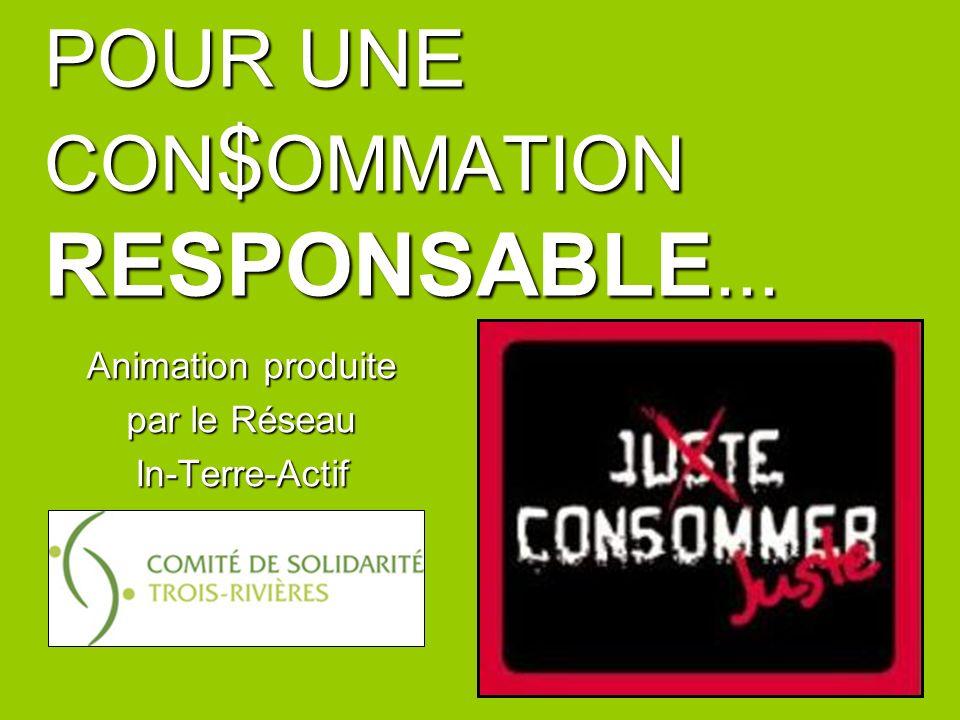 POUR UNE CON $ OMMATION RESPONSABLE... Animation produite par le Réseau In-Terre-Actif