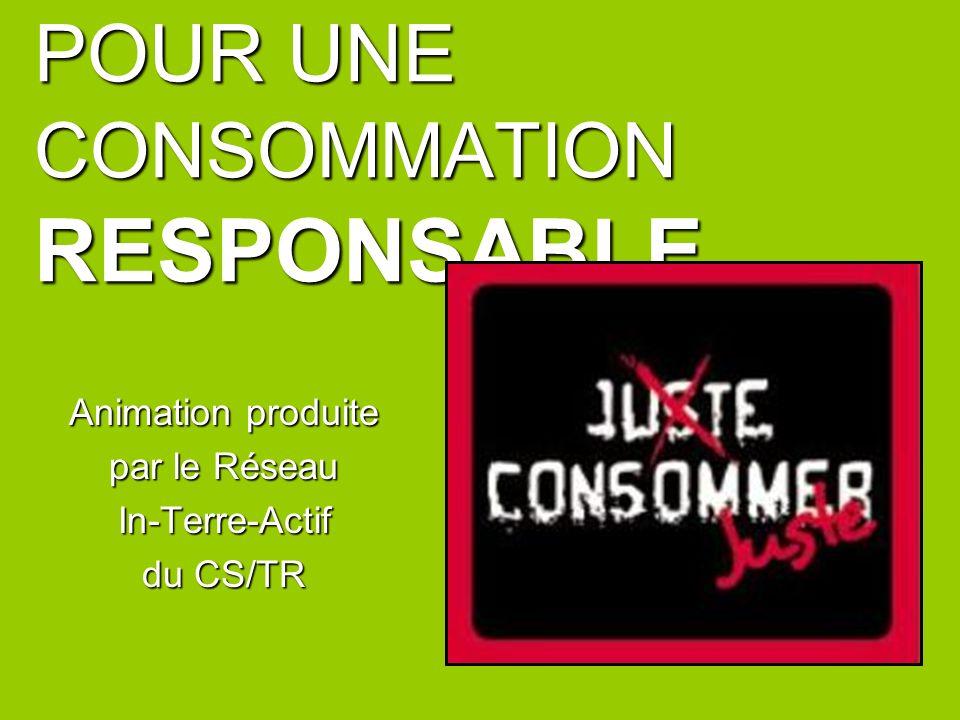 POUR UNE CONSOMMATION RESPONSABLE... Animation produite par le Réseau In-Terre-Actif du CS/TR