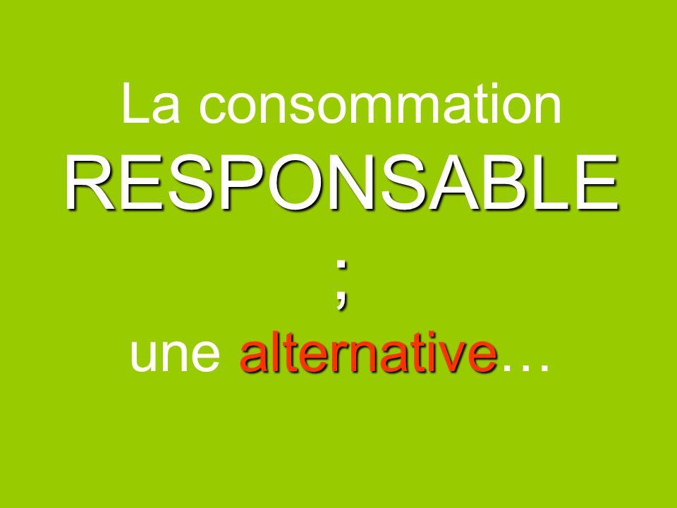 RESPONSABLE ; alternative La consommation RESPONSABLE ; une alternative…