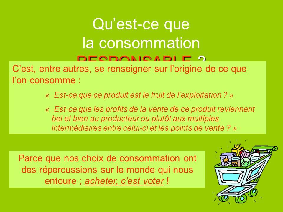 RESPONSABLE ? Quest-ce que la consommation RESPONSABLE ? Cest, entre autres, se renseigner sur lorigine de ce que lon consomme : « Est-ce que ce produ