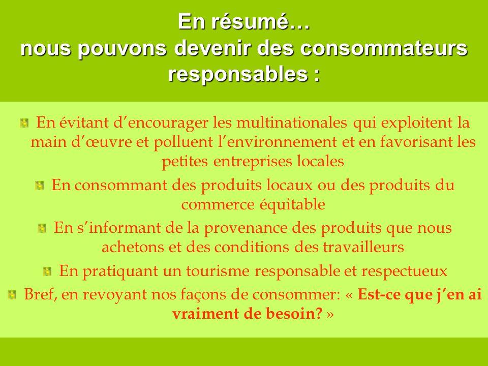 En résumé… nous pouvons devenir des consommateurs responsables : En évitant dencourager les multinationales qui exploitent la main dœuvre et polluent