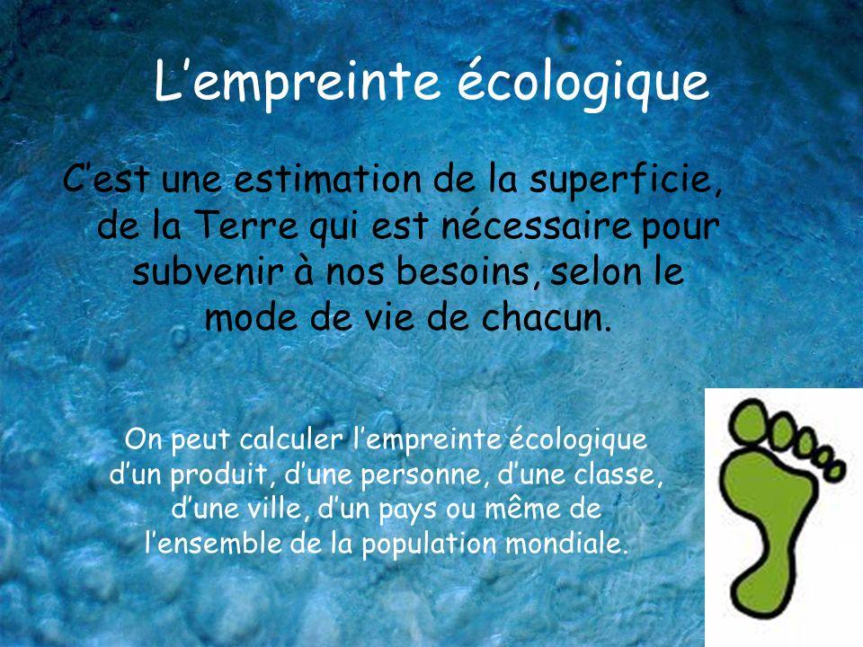 Lempreinte écologique Cest une estimation de la superficie, de la Terre qui est nécessaire pour subvenir à nos besoins, selon le mode de vie de chacun