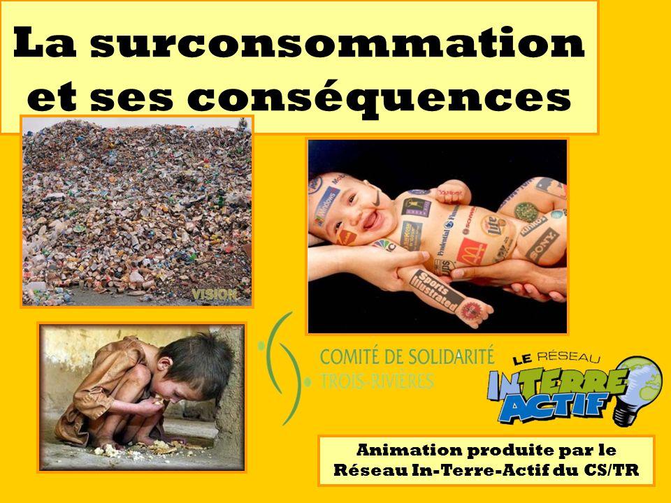 La surconsommation et ses conséquences Animation produite par le Réseau In-Terre-Actif du CS/TR