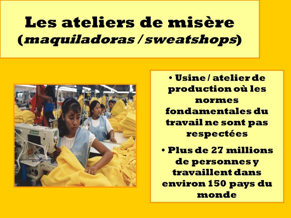 Les ateliers de misère (maquiladoras / sweatshops) Usine / atelier de production où les normes fondamentales du travail ne sont pas respectées Plus de