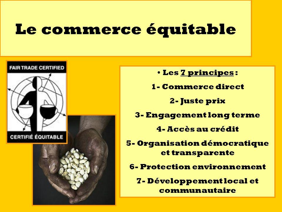 Le commerce équitable Les 7 principes : 1- Commerce direct 2- Juste prix 3- Engagement long terme 4- Accès au crédit 5- Organisation démocratique et t