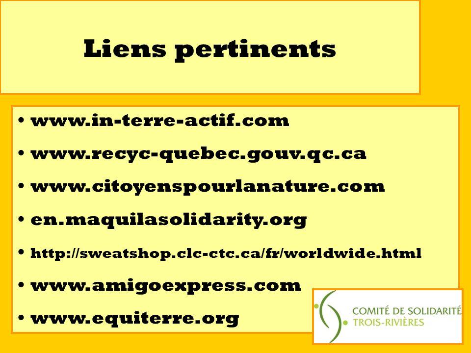 Liens pertinents www.in-terre-actif.com www.recyc-quebec.gouv.qc.ca www.citoyenspourlanature.com en.maquilasolidarity.org http://sweatshop.clc-ctc.ca/fr/worldwide.html www.amigoexpress.com www.equiterre.org