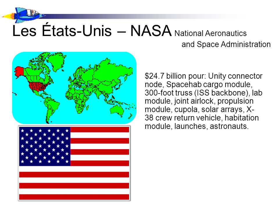 Les États-Unis – NASA National Aeronautics and Space Administration $24.7 billion pour: Unity connector node, Spacehab cargo module, 300-foot truss (ISS backbone), lab module, joint airlock, propulsion module, cupola, solar arrays, X- 38 crew return vehicle, habitation module, launches, astronauts.