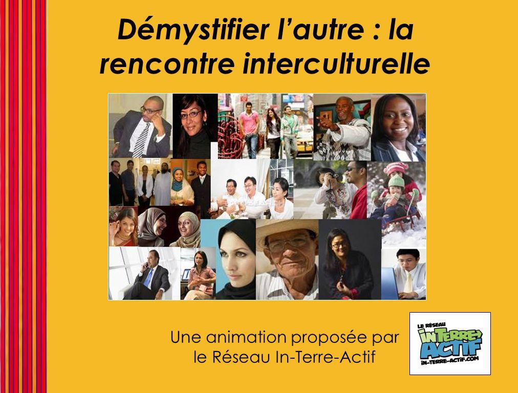 Démystifier lautre : la rencontre interculturelle Une animation proposée par le Réseau In-Terre-Actif