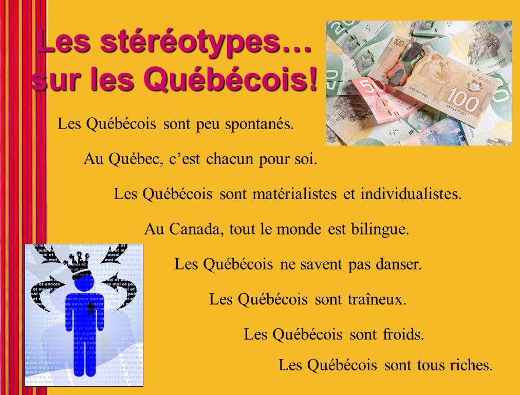 Les stéréotypes… sur les Québécois! Les Québécois sont peu spontanés. Au Québec, cest chacun pour soi. Les Québécois sont matérialistes et individuali