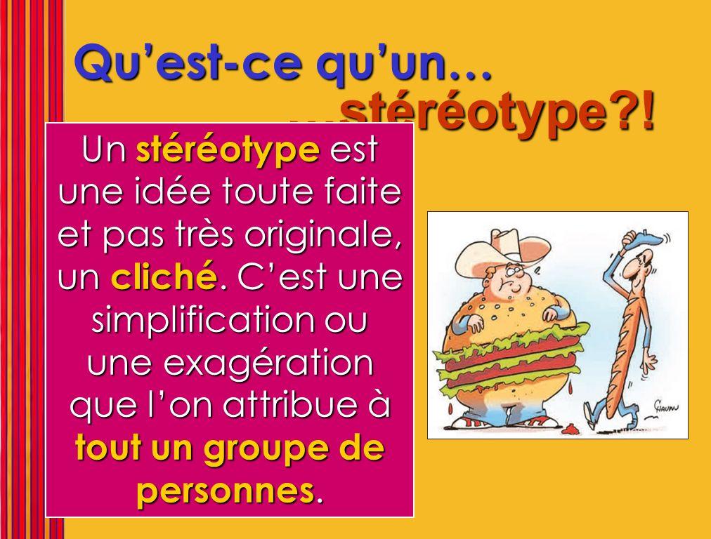 Quest-ce quun… …stéréotype?! Un stéréotype est une idée toute faite et pas très originale, un cliché. Cest une simplification ou une exagération que l