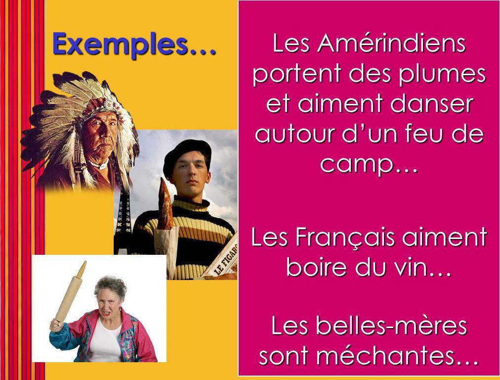 Exemples… Les Amérindiens portent des plumes et aiment danser autour dun feu de camp… Les Français aiment boire du vin… Les belles-mères sont méchante
