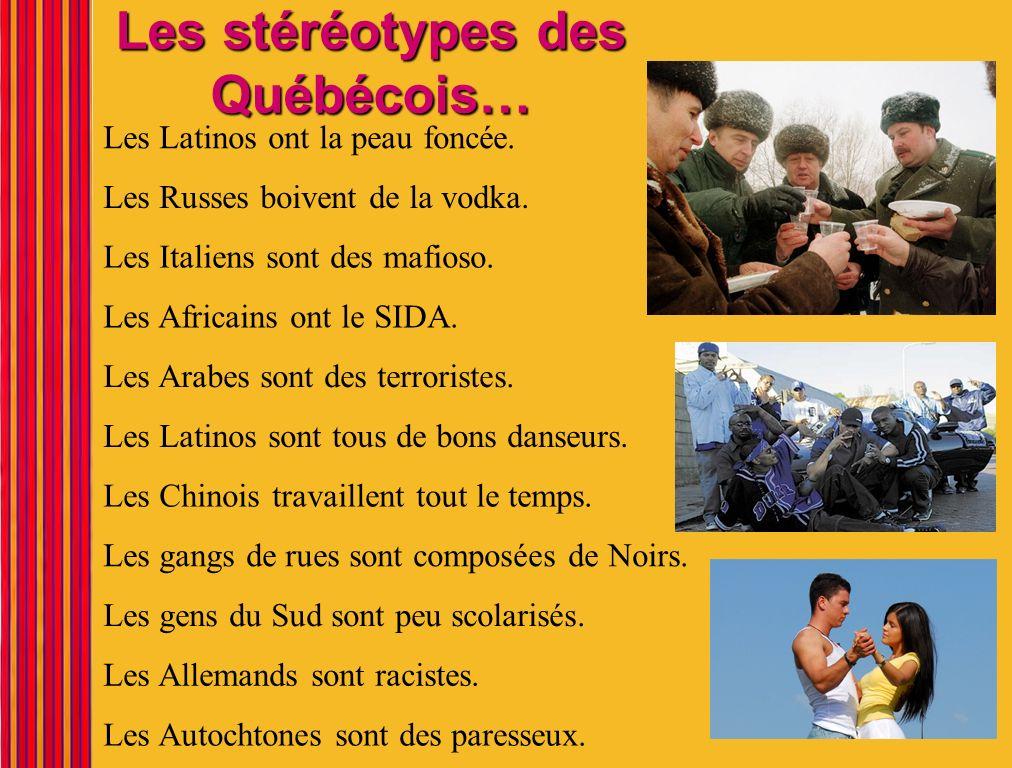 Les stéréotypes des Québécois… Les Latinos ont la peau foncée. Les Latinos sont tous de bons danseurs. Les Russes boivent de la vodka. Les Arabes sont