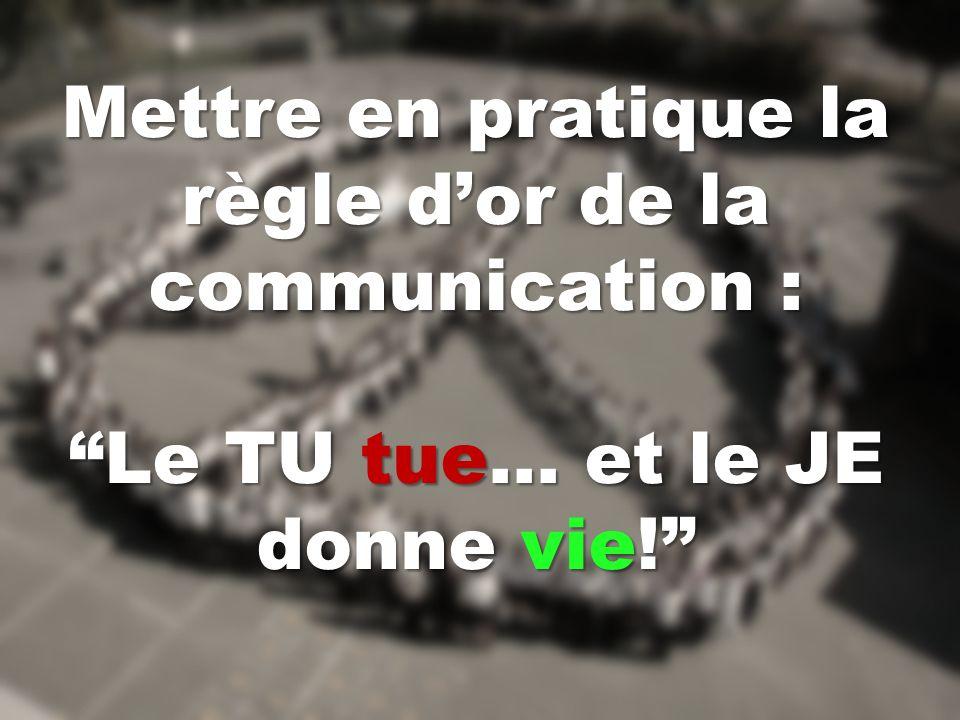 Mettre en pratique la règle dor de la communication : Le TU tue… et le JE donne vie!