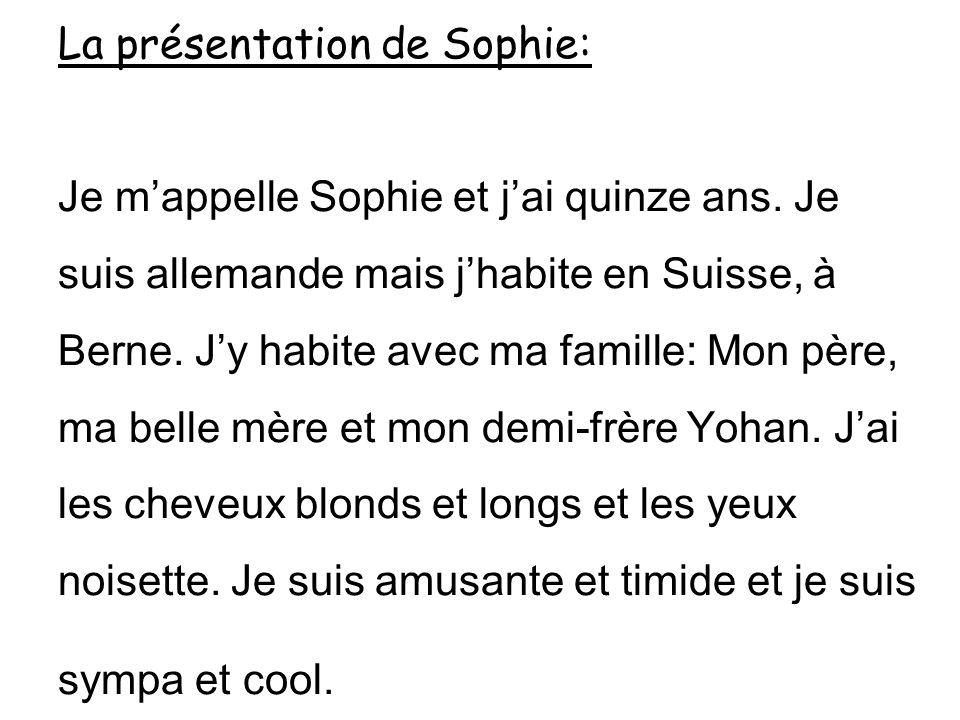 La présentation de Sophie: Je mappelle Sophie et jai quinze ans. Je suis allemande mais jhabite en Suisse, à Berne. Jy habite avec ma famille: Mon pèr
