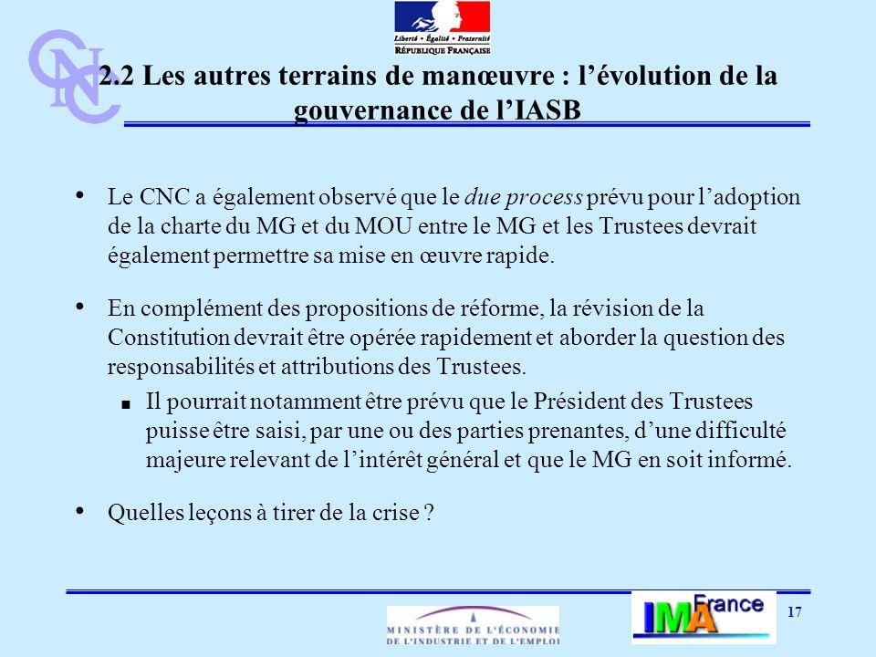 17 2.2 Les autres terrains de manœuvre : lévolution de la gouvernance de lIASB Le CNC a également observé que le due process prévu pour ladoption de la charte du MG et du MOU entre le MG et les Trustees devrait également permettre sa mise en œuvre rapide.