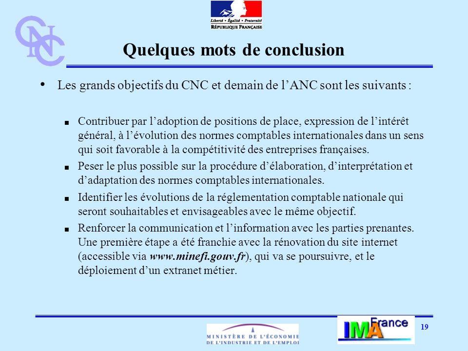 19 Quelques mots de conclusion Les grands objectifs du CNC et demain de lANC sont les suivants : Contribuer par ladoption de positions de place, expression de lintérêt général, à lévolution des normes comptables internationales dans un sens qui soit favorable à la compétitivité des entreprises françaises.