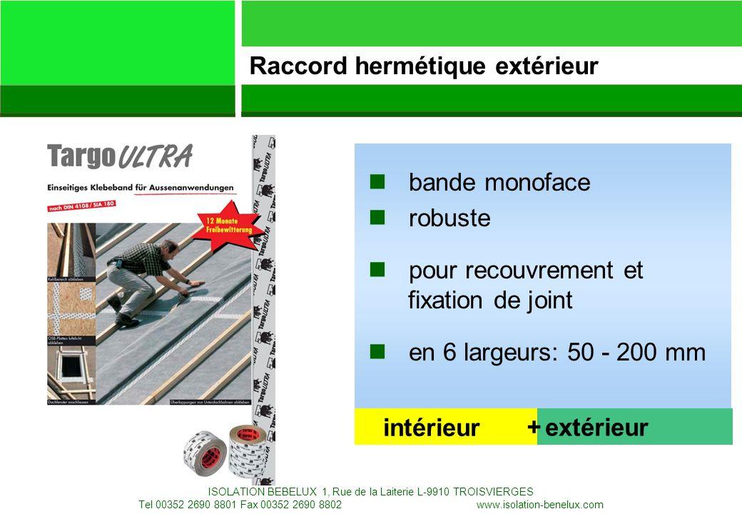 28.01.2008 Targo Specialty Products AG ISOLATION BEBELUX 1, Rue de la Laiterie L-9910 TROISVIERGES Tel 00352 2690 8801 Fax 00352 2690 8802 Info@isolation-benelux.com www.isolation-benelux.comInfo@isolation-benelux.com 30 n bande monoface n robuste n pour recouvrement et fixation de joint n en 6 largeurs: 50 - 200 mm Raccord hermétique extérieur intérieur extérieur+