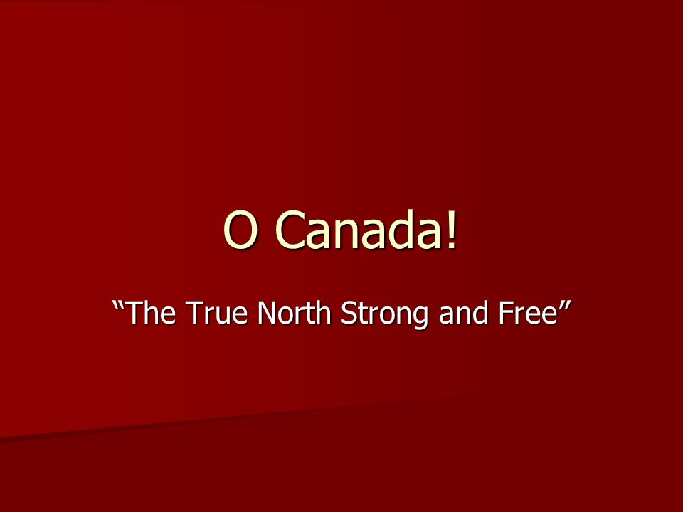 O Canada! The True North Strong and Free