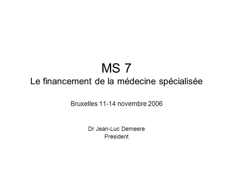 MS 7 Le financement de la médecine spécialisée Bruxelles 11-14 novembre 2006 Dr Jean-Luc Demeere Président