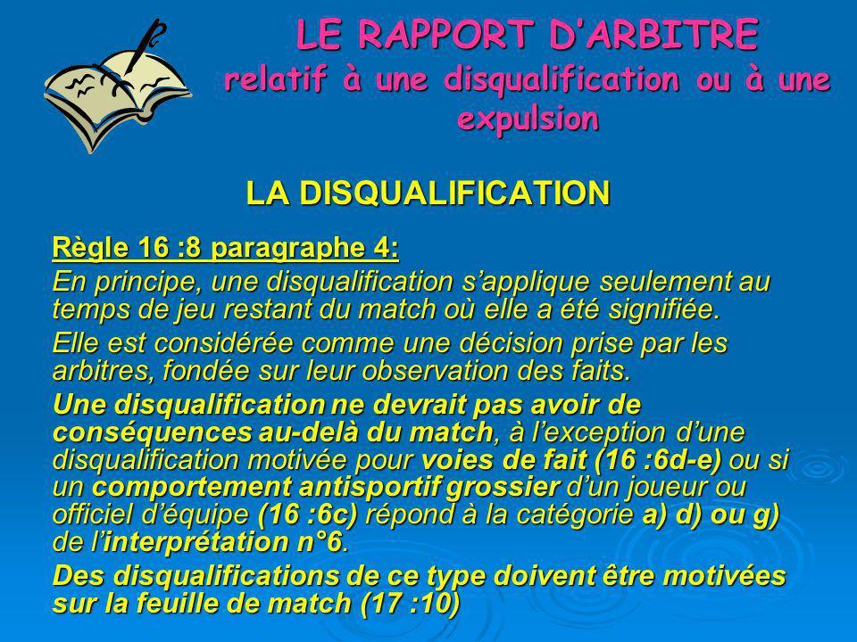 LA DISQUALIFICATION Règle 16 :8 paragraphe 4: En principe, une disqualification sapplique seulement au temps de jeu restant du match où elle a été sig
