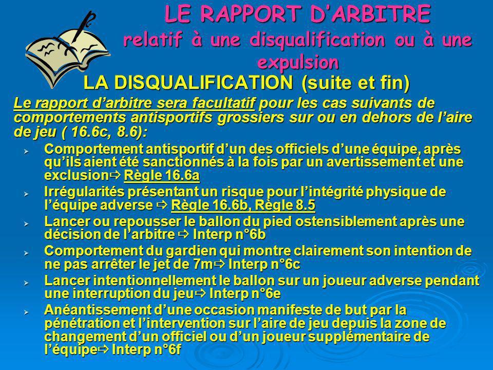 LE RAPPORT DARBITRE relatif à une disqualification ou à une expulsion LA DISQUALIFICATION (suite et fin) Le rapport darbitre sera facultatif pour les