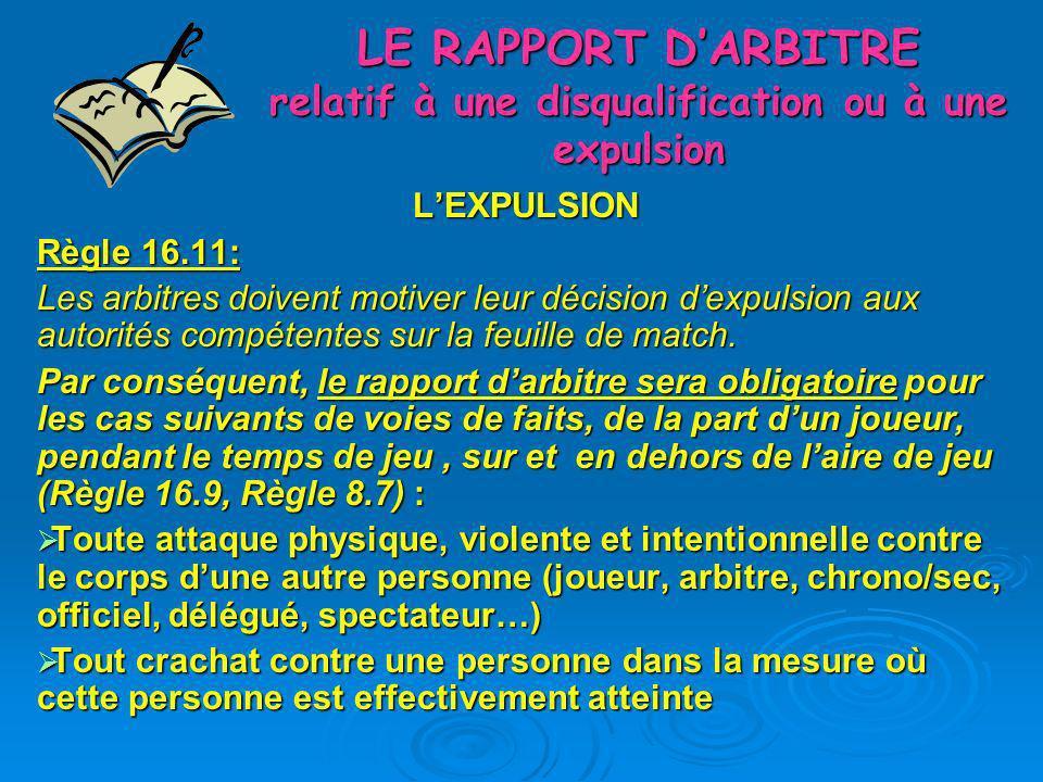 LE RAPPORT DARBITRE relatif à une disqualification ou à une expulsion LEXPULSION Règle 16.11: Les arbitres doivent motiver leur décision dexpulsion au