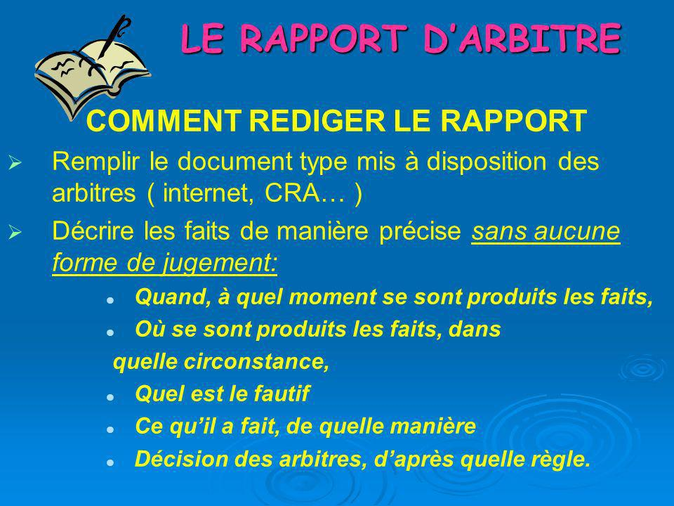 LE RAPPORT DARBITRE COMMENT REDIGER LE RAPPORT Remplir le document type mis à disposition des arbitres ( internet, CRA… ) Décrire les faits de manière