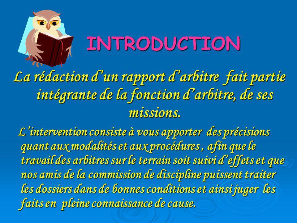 INTRODUCTION La rédaction dun rapport darbitre fait partie intégrante de la fonction darbitre, de ses missions. Lintervention consiste à vous apporter